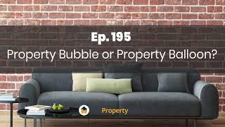 Ep. 195 | Property Bubble or Property Balloon?