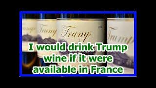 Today News - I would drink Trump wine if it were available in France