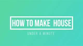 HOW TO MAKE HOUSE (in under a minute)