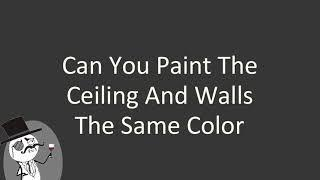 Can you paint the ceiling and walls the same color