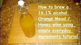 How to brew a easy 16.1% alcohol Orange Mead / Honey wine using simple everyday ingredients tutorial